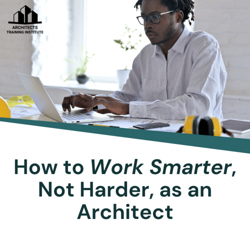 How to Work Smarter, Not Harder, as an Architect